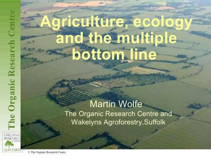 Agriculture, ecology and the multiple bottom line  Martin Wolfe  The Organic Research Centre and Wakelyns Agroforestry,Suf...