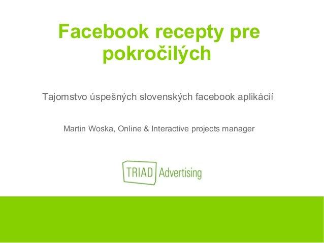 Facebook recepty pre pokročilých Tajomstvo úspešných slovenských facebook aplikácií Martin Woska, Online & Interactive pro...