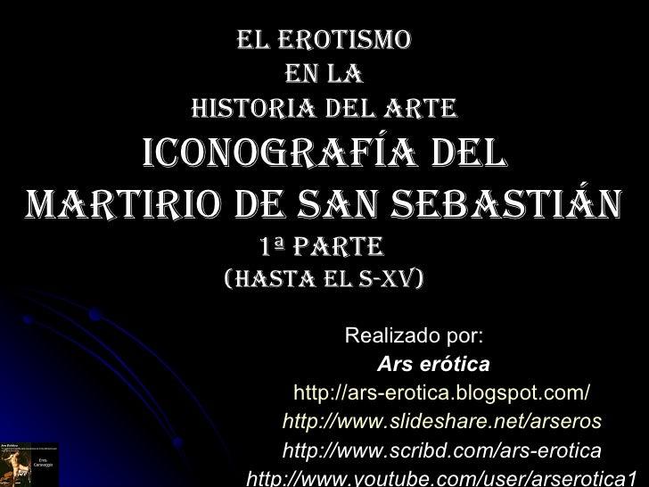 El erotismo  en la  Historia del Arte ICONOGRAFÍA DEL MARTIRIO DE SAN SEBASTiáN 1ª Parte  (hasta el S-Xv) Realizado por: A...