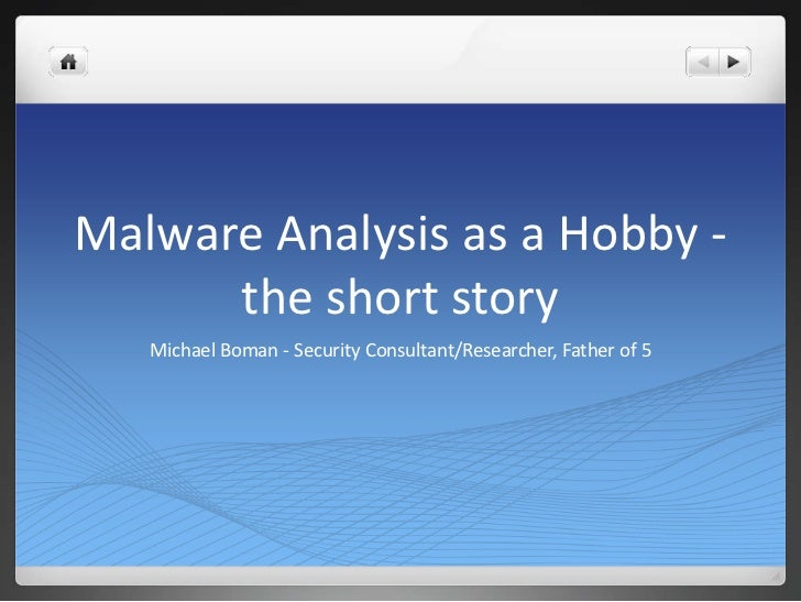 Malware Analysis as a Hobby -      the short story   Michael Boman - Security Consultant/Researcher, Father of 5