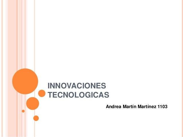 INNOVACIONES  TECNOLOGICAS  Andrea Martín Martínez 1103