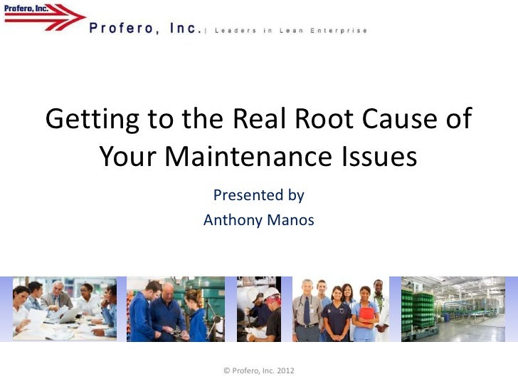 Getting to the Real Root Cause of    Your Maintenance Issues             Presented by            Anthony Manos            ...
