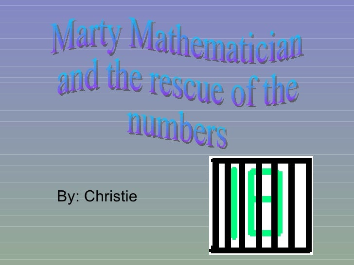 By: Christie Marty Mathematician  and the rescue of the  numbers