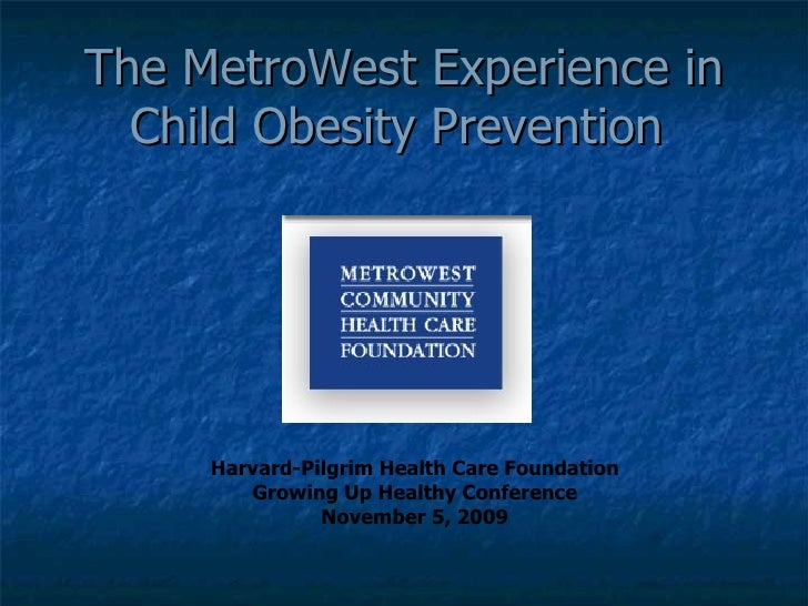 The MetroWest Experience in Child Obesity Prevention  Harvard-Pilgrim Health Care Foundation Growing Up Healthy Conference...