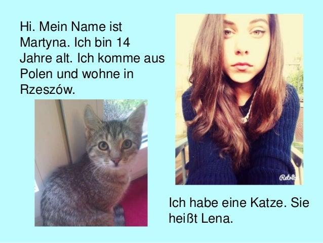 Hi. Mein Name ist Martyna. Ich bin 14 Jahre alt. Ich komme aus Polen und wohne in Rzeszów. Ich habe eine Katze. Sie heißt ...