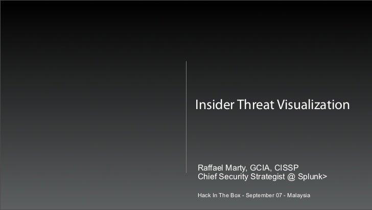 Insider Threat VisualizationRaffael Marty, GCIA, CISSPChief Security Strategist @ Splunk>Hack In The Box - September 07 - ...