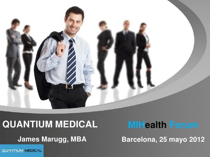 QUANTIUM MEDICAL       MIHealth Forum  James Marugg, MBA   Barcelona, 25 mayo 2012