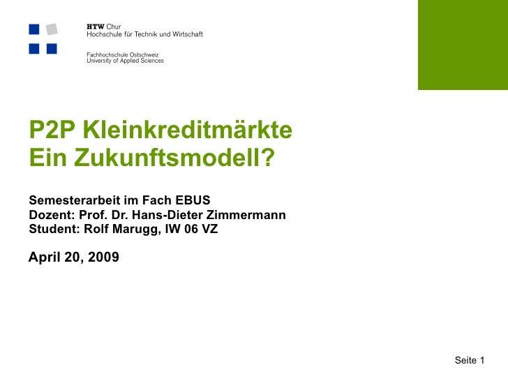 P2P Kleinkreditmärkte Ein Zukunftsmodell? Semesterarbeit im Fach EBUS Dozent: Prof. Dr. Hans-Dieter Zimmermann Student: Ro...