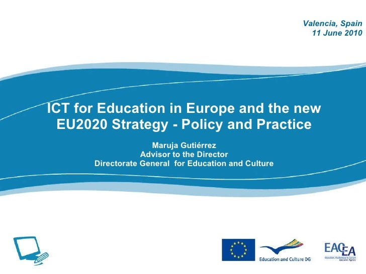 ICT for Education in Europe and the new EU2020 Strategy - Policy and Practice Maruja Guti érrez Advisor to the Director Di...