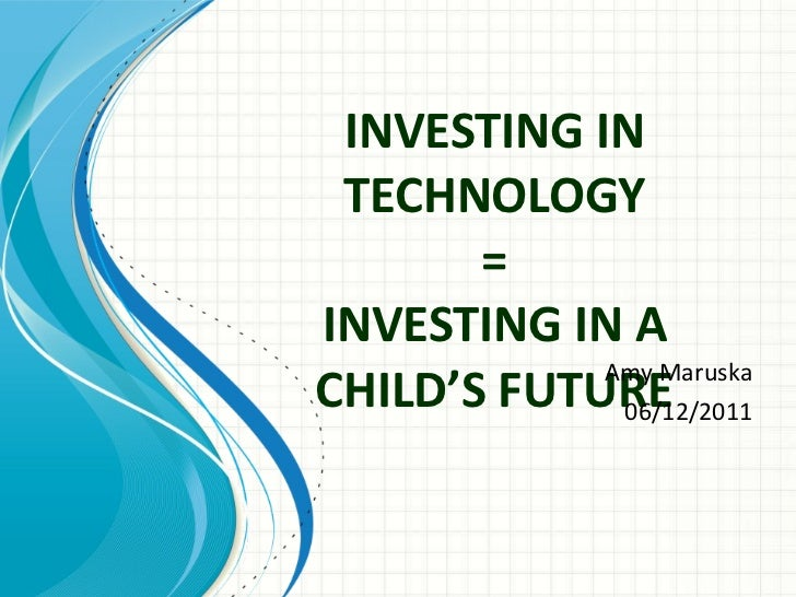 INVESTING IN TECHNOLOGY = INVESTING IN A CHILD'S FUTURE   Amy Maruska 06/12/2011