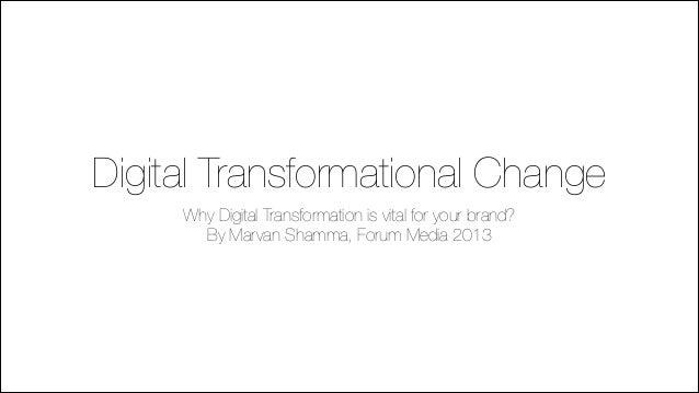 Digital Transformational Change Why Digital Transformation is vital for your brand? By Marvan Shamma, Forum Media 2013