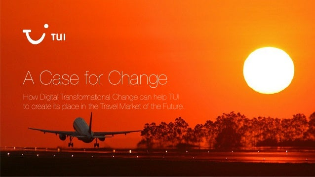 A Case for Change How Digital Transformational Change can help TUI to create its place in the Travel Market of the Future.