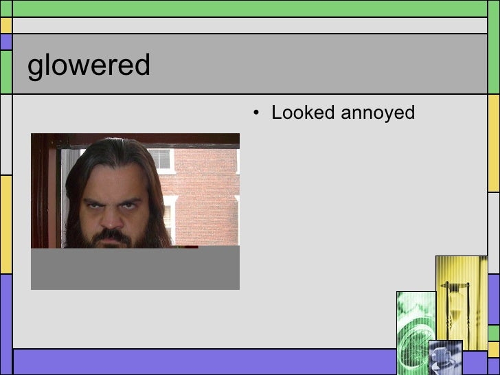 glowered <ul><li>Looked annoyed </li></ul>