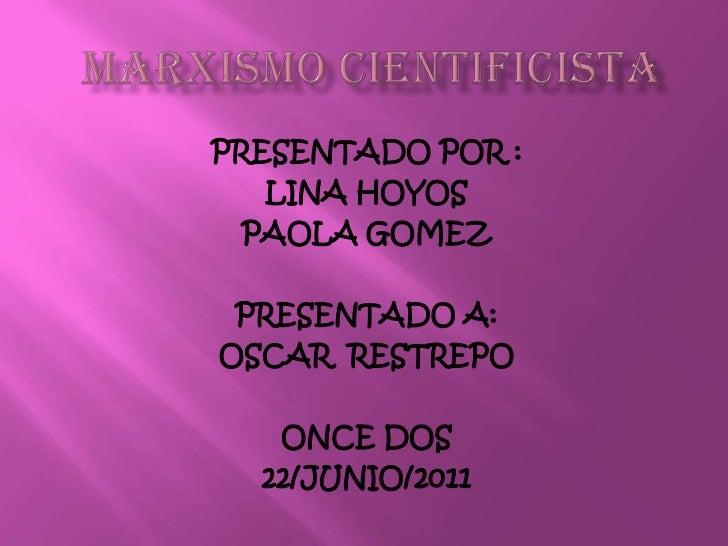 MARXISMO CIENTIFICISTA<br />PRESENTADO POR :<br />LINA HOYOS <br />PAOLA GOMEZ<br />PRESENTADO A:<br />OSCAR  RESTREPO<br...