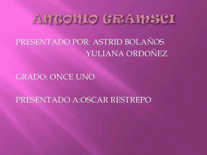 ANTONIO GRAMSCI<br />PRESENTADO POR: ASTRID BOLAÑOS<br />                                  YULIANA ORDOÑEZ<br />GRADO: ONC...