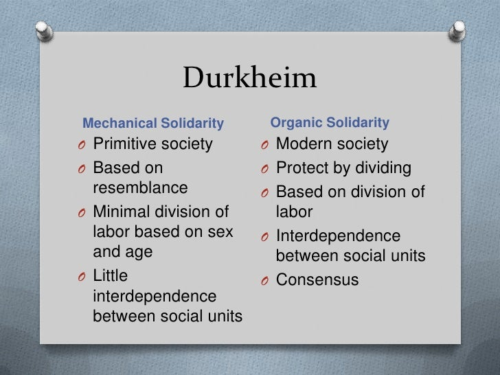 durkheims organic and mechanical solidarity essay With the emergence of many different tasks being performed by individuals of different values, organic solidarity replaced mechanical solidarity and was based more on the interdependence of members in order to keep society running, rather than common values and morals.