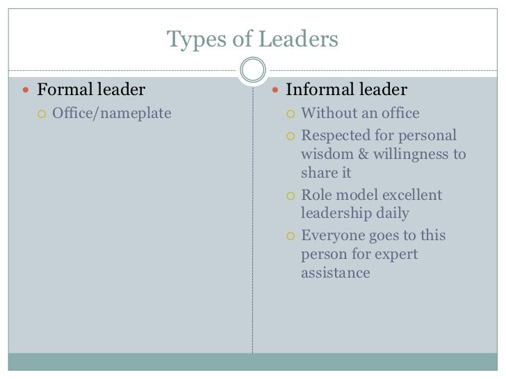 characteristics of informal leaders This section of the article focuses on the dynamics of formal leadership and characteristics commonly found amongst formal leaders we also go into how formal leadership can use informal leaderships in order to better communicate a goal and communicate it to a broader audience.
