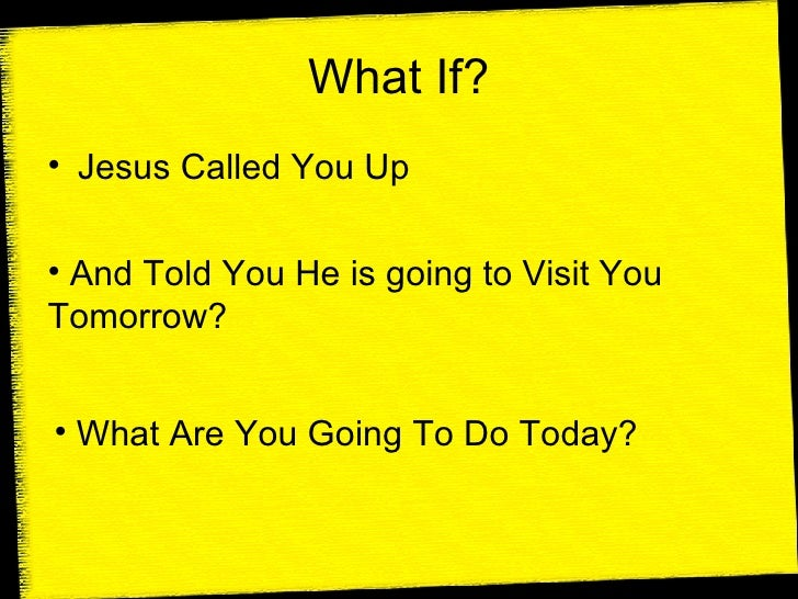 What If? <ul><li>Jesus Called You Up </li></ul><ul><li>And Told You He is going to Visit You Tomorrow? </li></ul><ul><li>W...