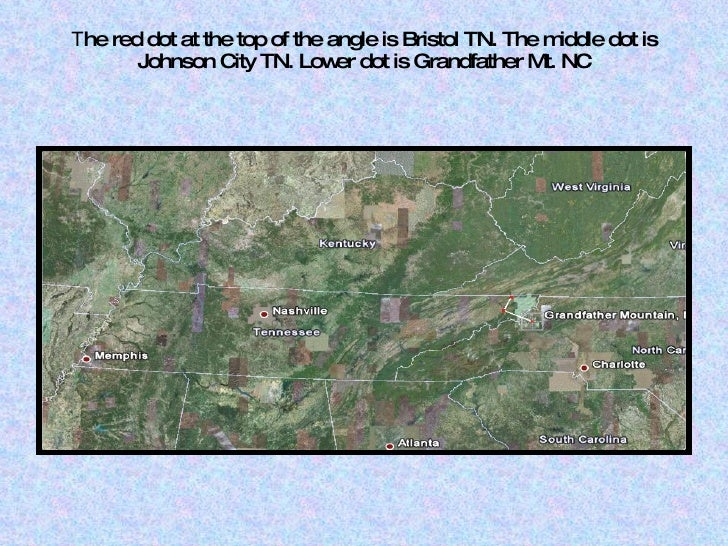 T he red dot at the top of the angle is Bristol TN. The middle dot is Johnson City TN. Lower dot is Grandfather Mt. NC