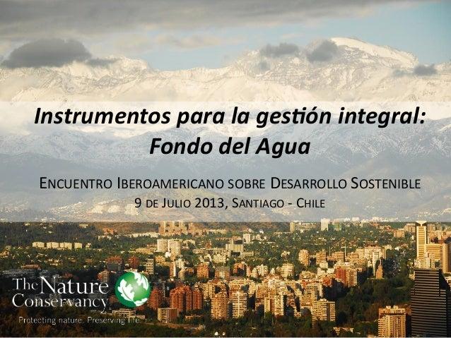 Instrumentos para la gestión integral: Fondo del Agua ENCUENTRO IBEROAMERICANO SOBRE DESARROLLO SOSTENIBLE 9 DE JULIO 201...