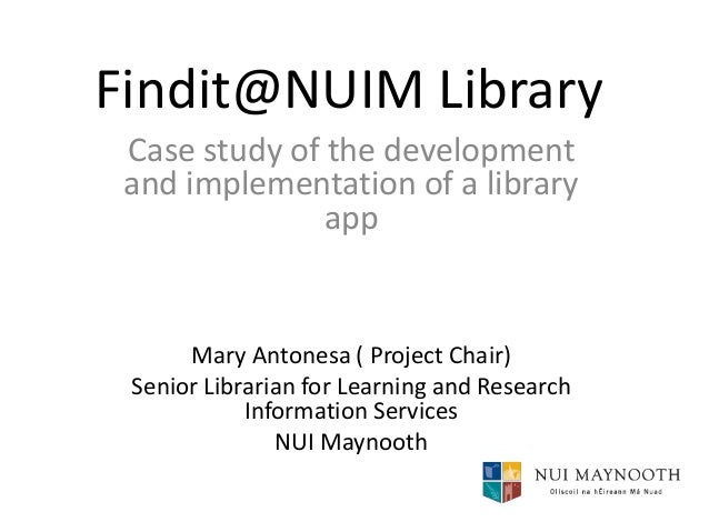 Findit@NUIM Library Case study of the development and implementation of a library app  Mary Antonesa ( Project Chair) Seni...