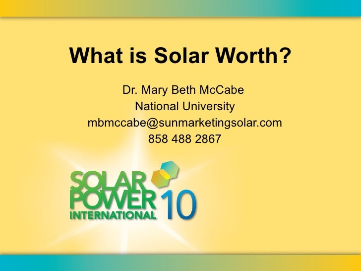 What is Solar Worth? Dr. Mary Beth McCabe  National University [email_address] 858 488 2867