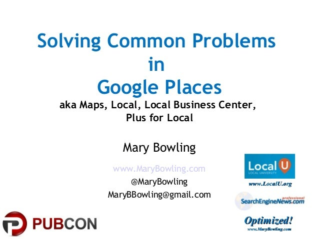 Solving Common ProblemsinGoogle Placesaka Maps, Local, Local Business Center,Plus for LocalMary Bowlingwww.MaryBowling.com...
