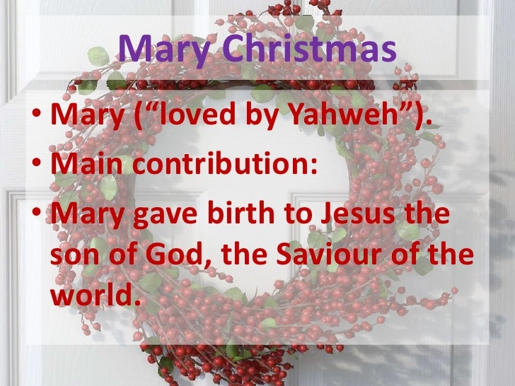 "Mary Christmas<br />Mary (""loved by Yahweh"").<br />Main contribution: <br />Mary gave birth to Jesus the son of God, the S..."