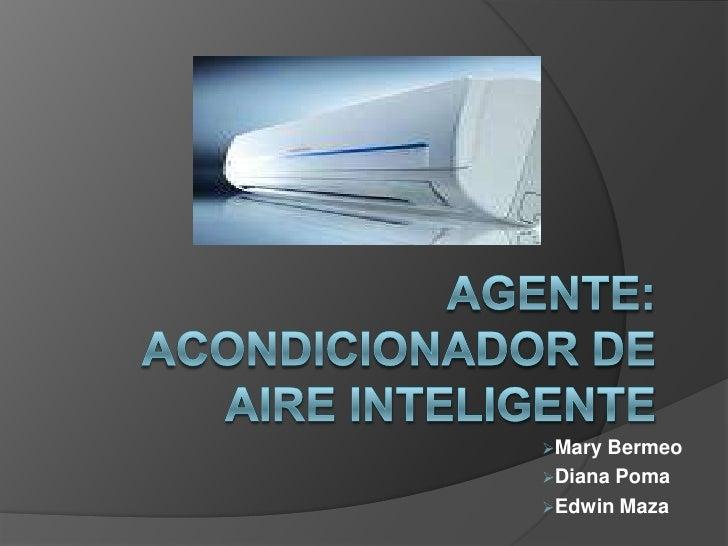AGENTE:  ACONDICIONADOR DE AIRE INTELIGENTE<br /><ul><li>Mary Bermeo