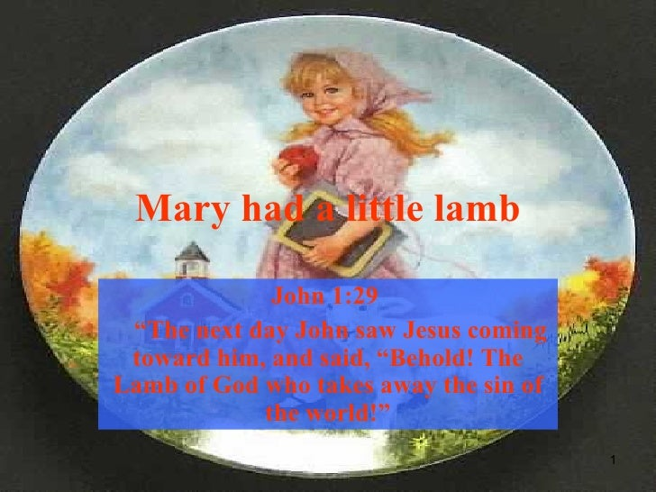 """Mary had a little lamb John 1:29  """" The next day John saw Jesus coming toward him, and said, """"Behold! The Lamb of God who ..."""