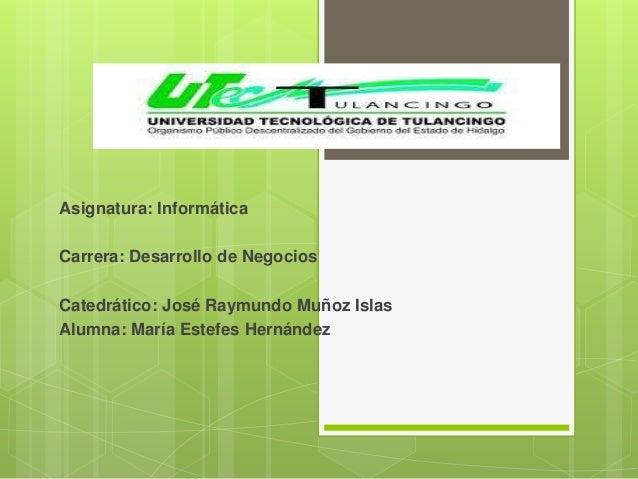 Asignatura: Informática Carrera: Desarrollo de Negocios  Catedrático: José Raymundo Muñoz Islas Alumna: María Estefes Hern...