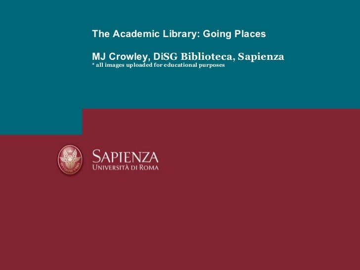 The Academic Library: Going Places MJ Crowley, Di SG Biblioteca, Sapienza * all images uploaded for educational purposes
