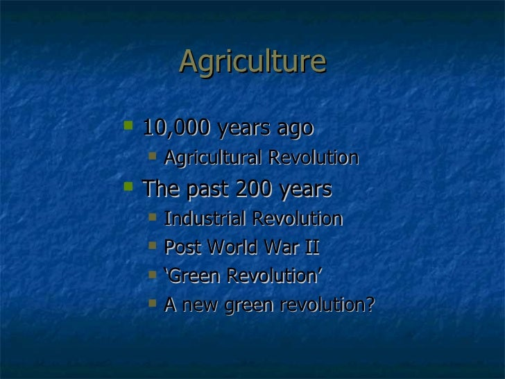 Agriculture <ul><li>10,000 years ago </li></ul><ul><ul><li>Agricultural Revolution </li></ul></ul><ul><li>The past 200 yea...