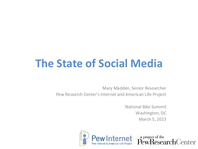 The State of Social Media                           Mary Madden, Senior Researcher    Pew Research Center's Internet and A...
