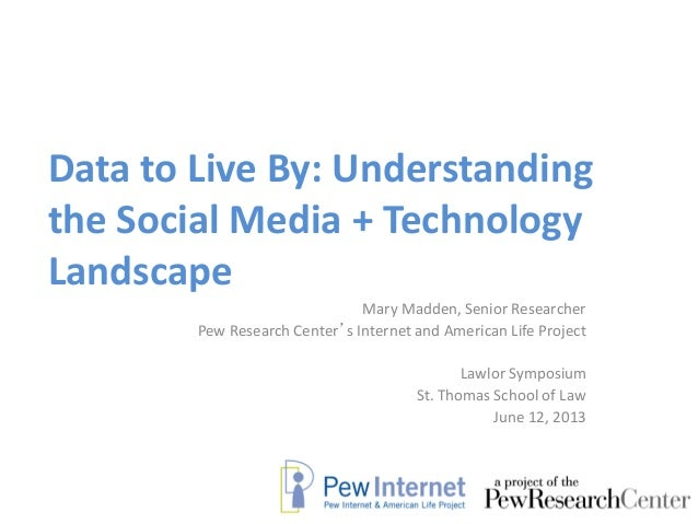 Data to Live By: Understandingthe Social Media + TechnologyLandscapeMary Madden, Senior ResearcherPew Research Center's In...