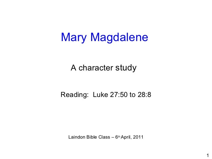 Mary Magdalene   Reading:  Luke 27:50 to 28:8 Laindon Bible Class – 6 th  April, 2011 A character  study