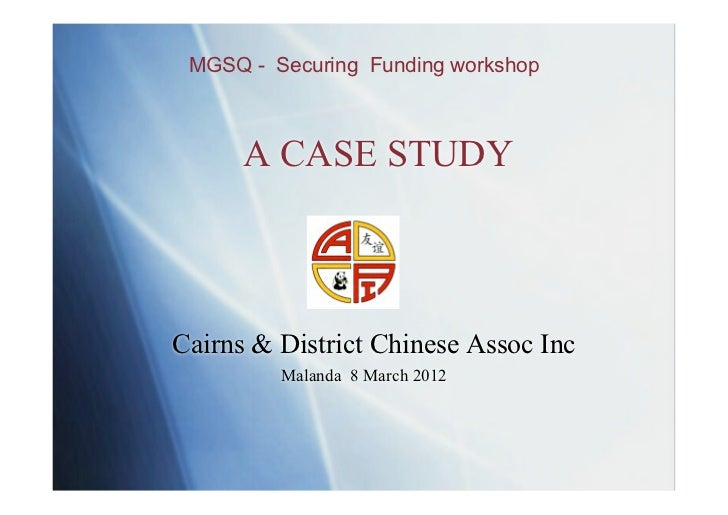 MGSQ - Securing Funding workshop      A CASE STUDYCairns & District Chinese Assoc Inc         Malanda 8 March 2012