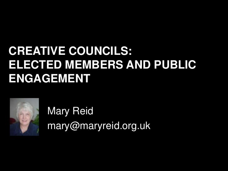 CREATIVE COUNCILS:ELECTED MEMBERS AND PUBLICENGAGEMENT     Mary Reid     mary@maryreid.org.uk