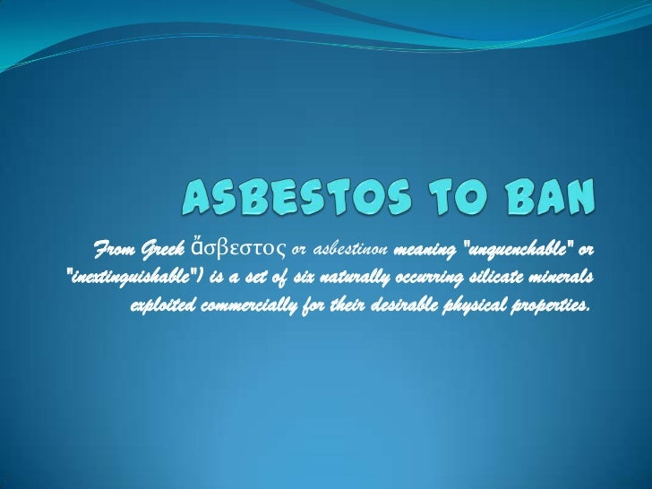 "Asbestos to Ban<br />From Greek ἄσβεστος or asbestinon meaning ""unquenchable"" or ""inextinguishable"") is a set of six natur..."
