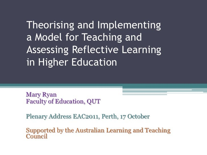 Theorising and Implementinga Model for Teaching andAssessing Reflective Learningin Higher EducationMary RyanFaculty of Edu...