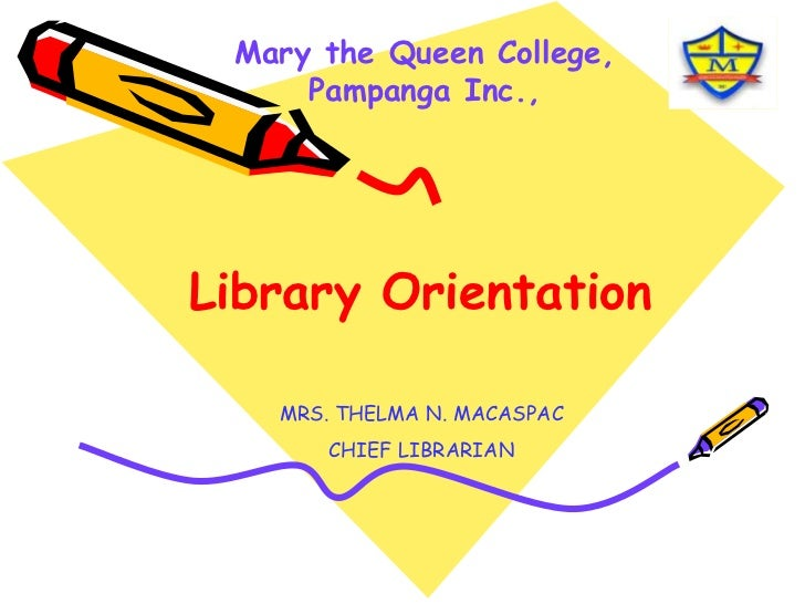 Mary the Queen College, Pampanga Inc.,<br />Library Orientation<br />MRS. THELMA N. MACASPAC<br />CHIEF LIBRARIAN<br />