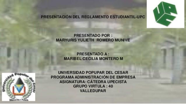 PRESENTACIÓN DEL REGLAMENTO ESTUDIANTIL-UPC PRESENTADO POR : MARYURIS YULIETH ROMERO MUNIVE PRESENTADO A : MARIBEL CECILIA...