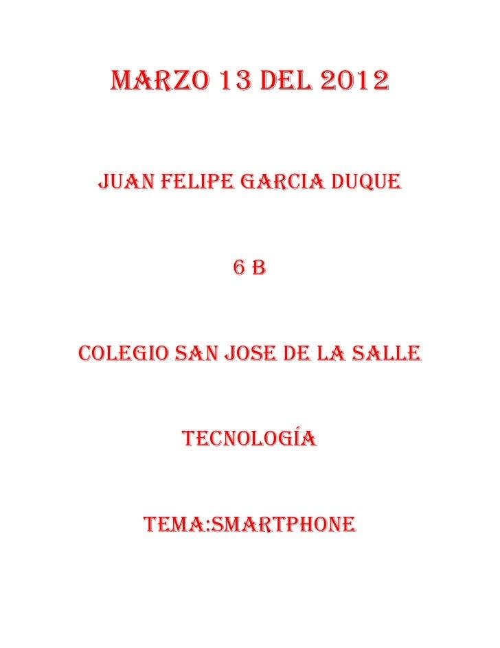 Marzo 13 del 2012 Juan Felipe garcia duque            6bColegio san jose de la salle        Tecnología     Tema:SMARTPHONe