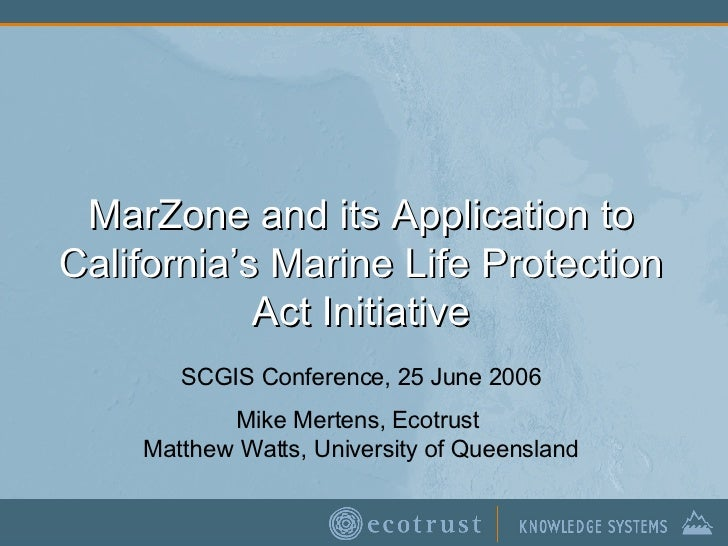 MarZone and its Application to California's Marine Life Protection Act Initiative SCGIS Conference, 25 June 2006 Mike Mert...