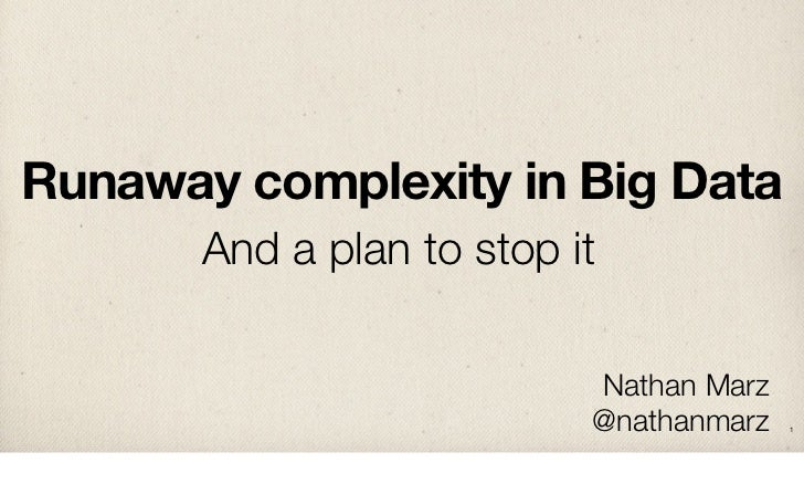 Runaway complexity in Big Data       And a plan to stop it                           Nathan Marz                          ...