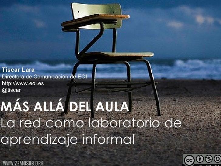 Tíscar LaraDirectora de Comunicación de EOIhttp://www.eoi.es@tiscarMÁS ALLÁ DEL AULALa red como laboratorio deaprendizaje ...
