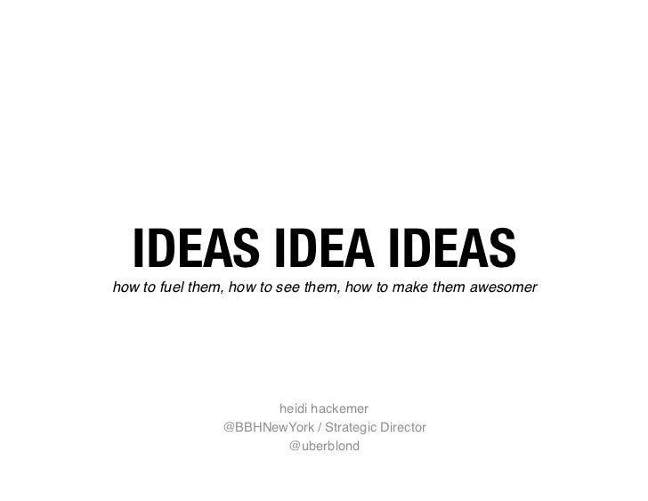 IDEAS IDEA IDEAS how to fuel them, how to see them, how to make them awesomer heidi hackemer  @BBHNewYork / Strategic Dire...