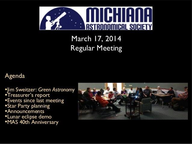 March 17, 2014 Regular Meeting Agenda •Jim Sweitzer: Green Astronomy •Treasurer's report •Events since last meeting •Star ...