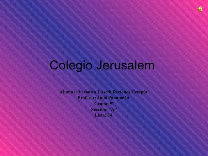 """Colegio Jerusalem  Alumna: Verónica Lisseth Recionos Crespín  Profesor: Julio Panameño  Grado: 9º Sección: """"A"""" Lista: 34"""