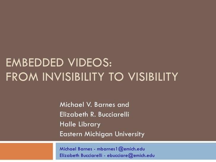EMBEDDED VIDEOS:  FROM INVISIBILITY TO VISIBILITY Michael V. Barnes and  Elizabeth R. Bucciarelli  Halle Library  Eastern ...